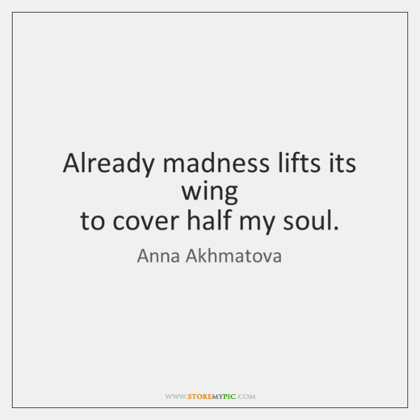 Already madness lifts its wing   to cover half my soul.