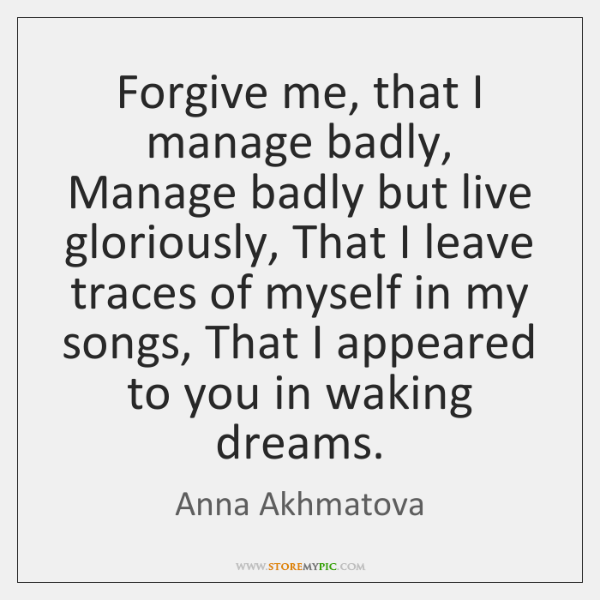 Forgive me, that I manage badly, Manage badly but live gloriously, That ...