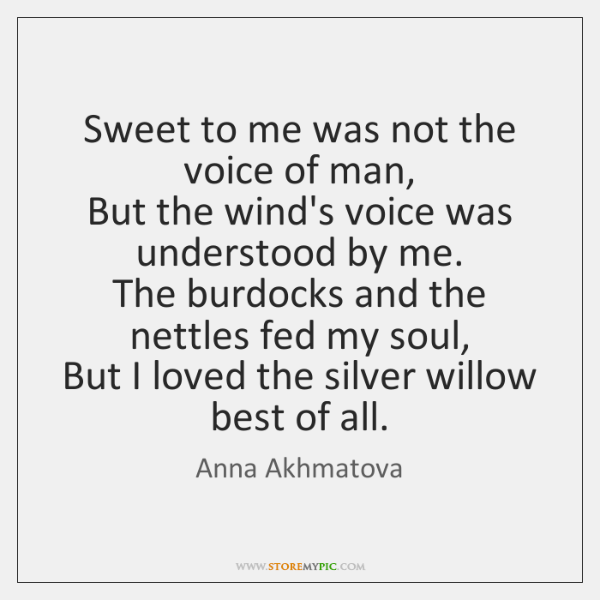 Sweet to me was not the voice of man,   But the wind's ...