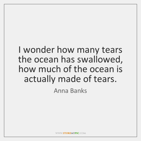I wonder how many tears the ocean has swallowed, how much of ...