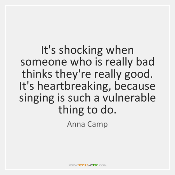 It's shocking when someone who is really bad thinks they're really good. ...