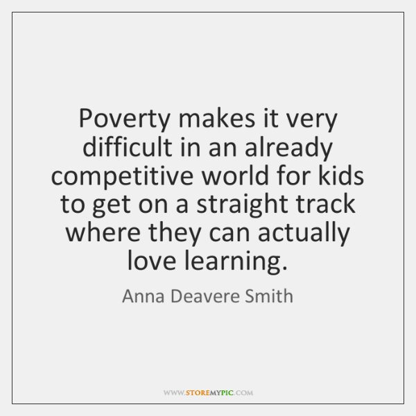 Poverty makes it very difficult in an already competitive world for kids ...
