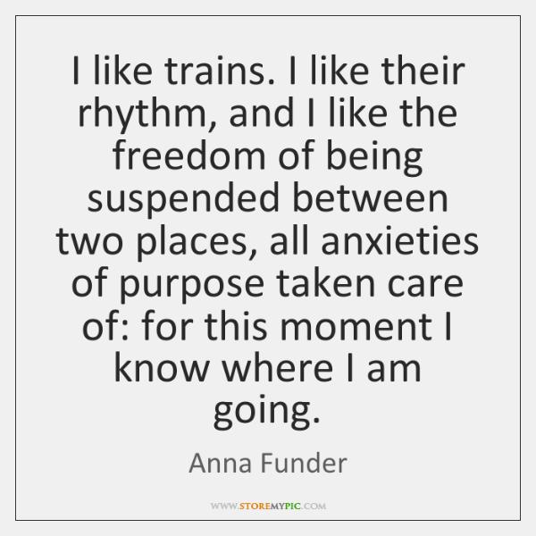I like trains. I like their rhythm, and I like the freedom ...