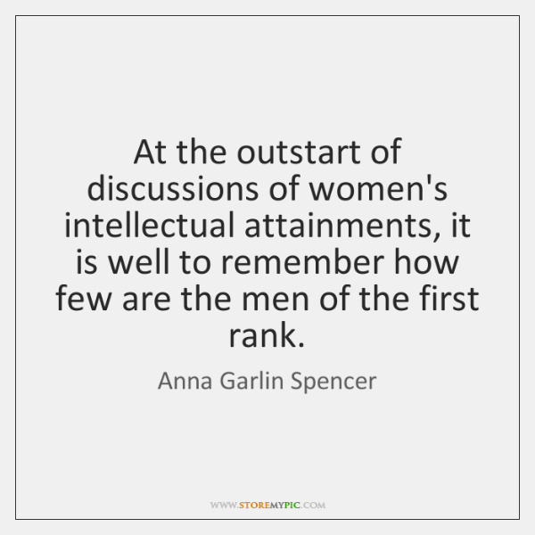 At the outstart of discussions of women's intellectual attainments, it is well ...