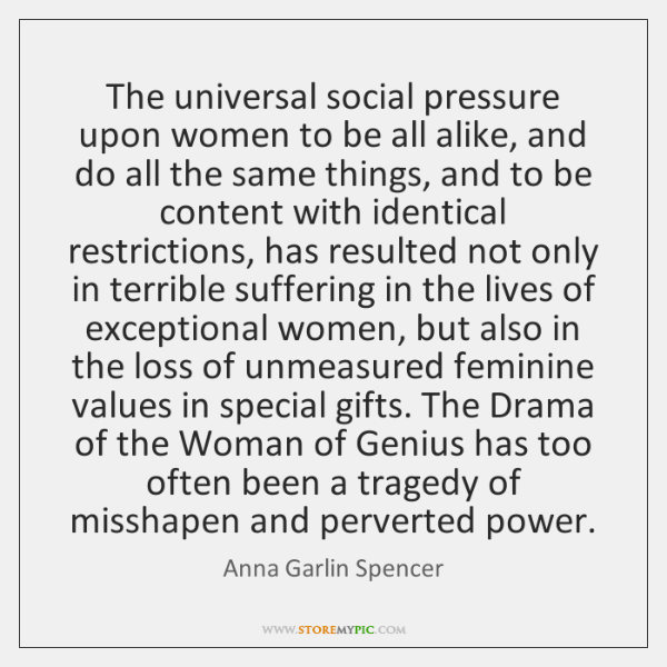 The universal social pressure upon women to be all alike, and do ...