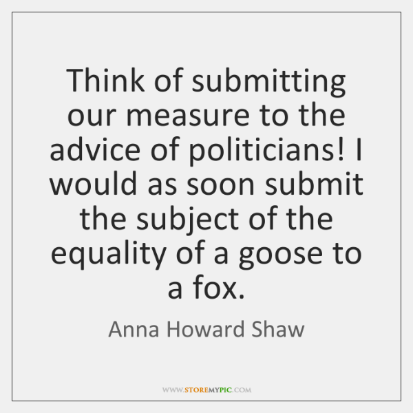 Think of submitting our measure to the advice of politicians! I would ...