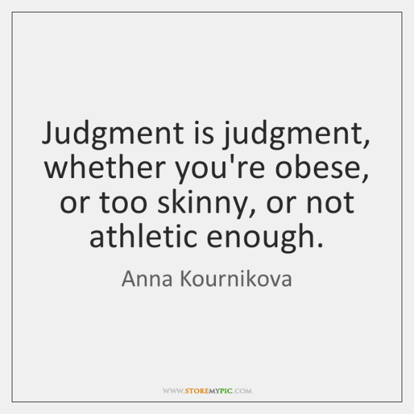 Judgment is judgment, whether you're obese, or too skinny, or not athletic ...