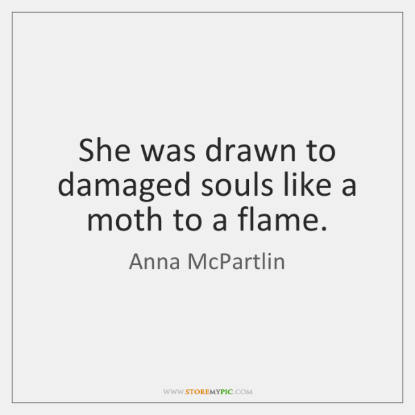 She was drawn to damaged souls like a moth to a flame.