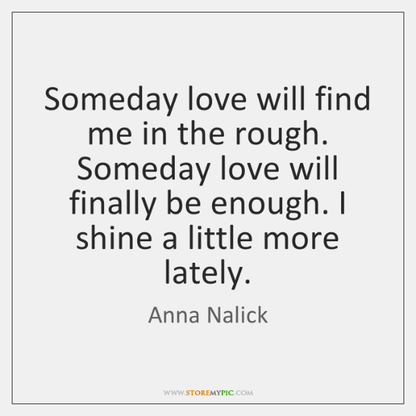 Someday love will find me in the rough. Someday love will finally ...