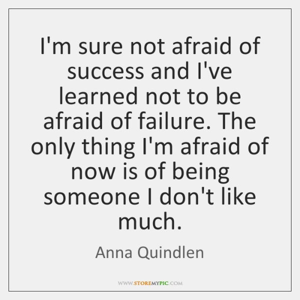 I'm sure not afraid of success and I've learned not to be ...
