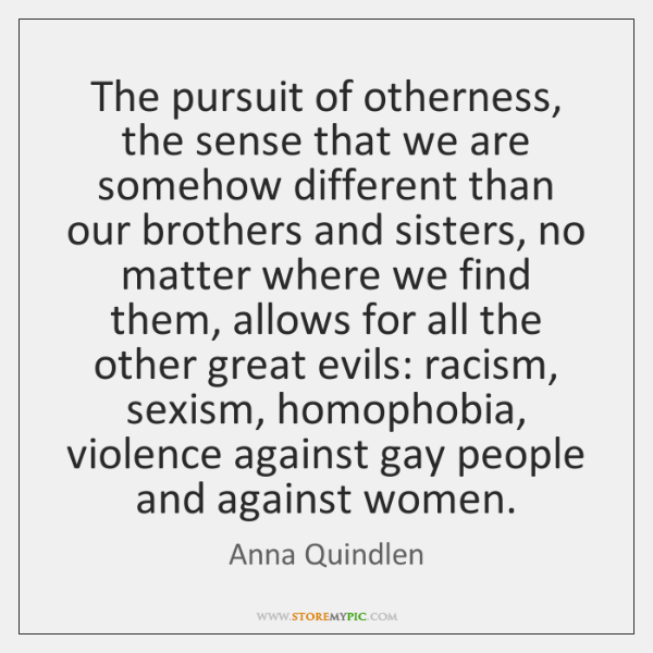 The pursuit of otherness, the sense that we are somehow different than ...