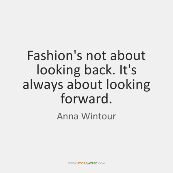 fashion s not about looking back it s always about looking forward