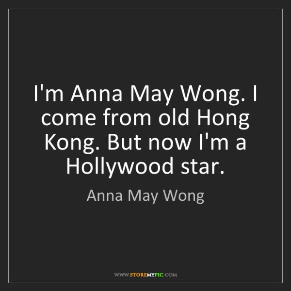 Anna May Wong: I'm Anna May Wong. I come from old Hong Kong. But now...
