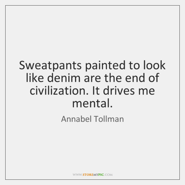 Sweatpants painted to look like denim are the end of civilization. It ...