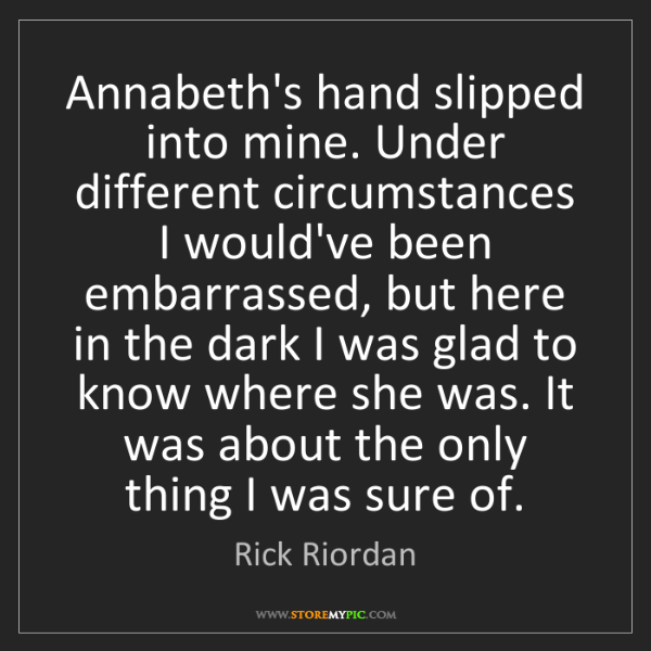 Rick Riordan: Annabeth's hand slipped into mine. Under different circumstances...