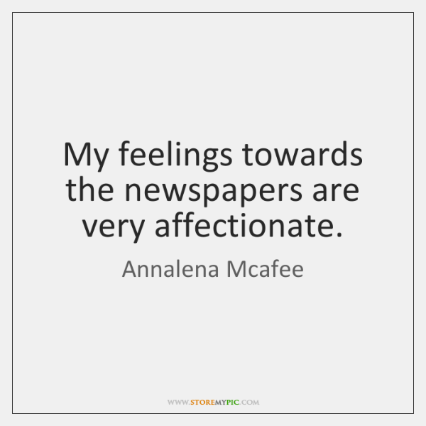 My feelings towards the newspapers are very affectionate.