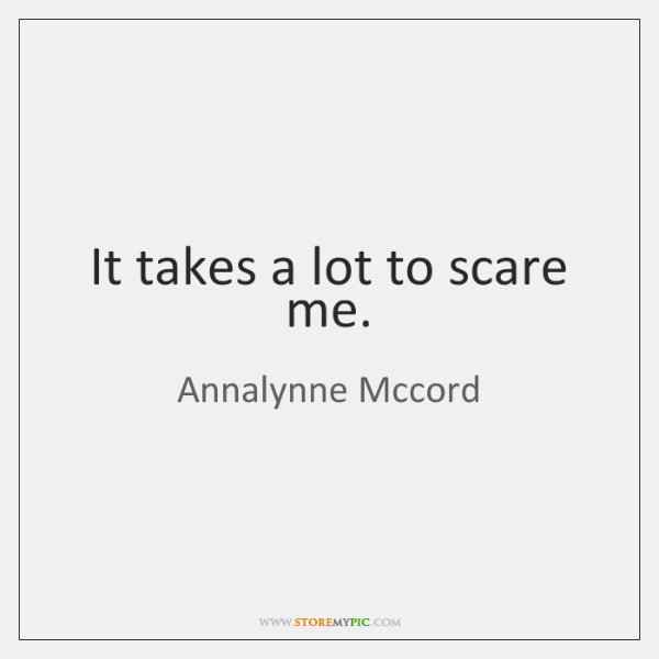 It takes a lot to scare me.