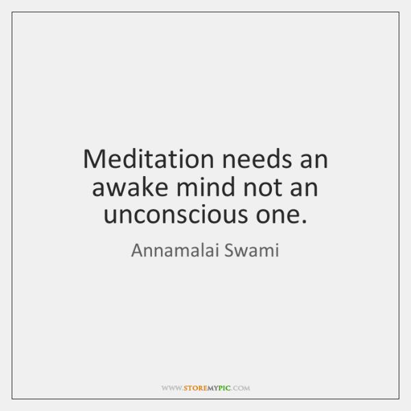 Meditation needs an awake mind not an unconscious one.