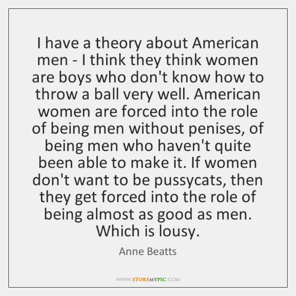 I have a theory about American men - I think they think ...