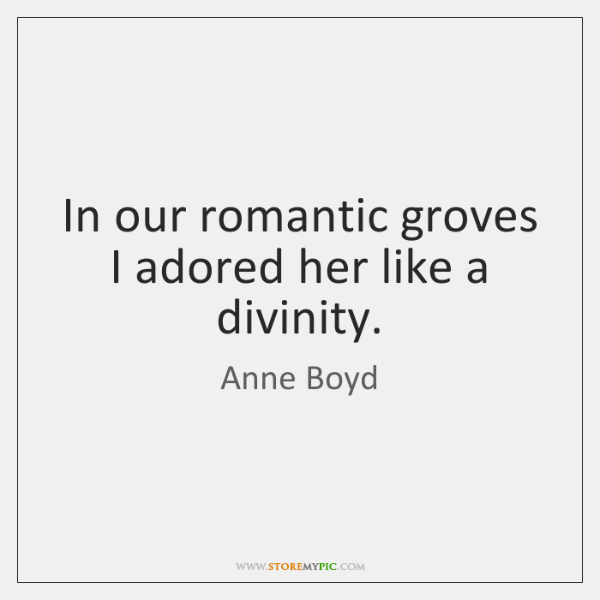In our romantic groves I adored her like a divinity.