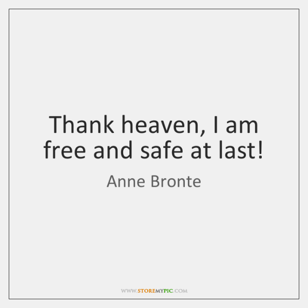 Thank heaven, I am free and safe at last!