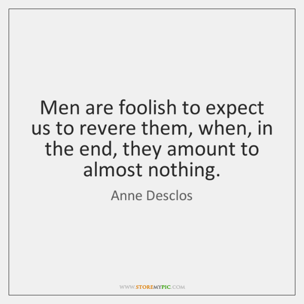 Men are foolish to expect us to revere them, when, in the ...