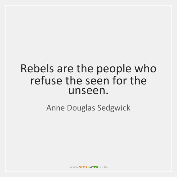Rebels are the people who refuse the seen for the unseen.