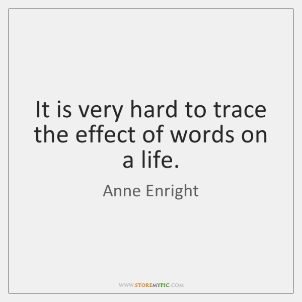 It is very hard to trace the effect of words on a ...