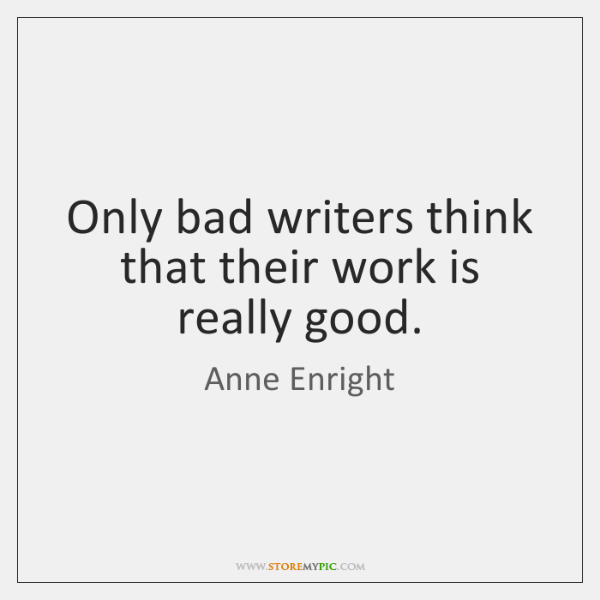 Only bad writers think that their work is really good.
