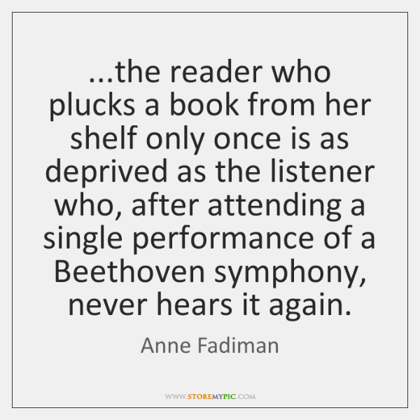 ...the reader who plucks a book from her shelf only once is ...