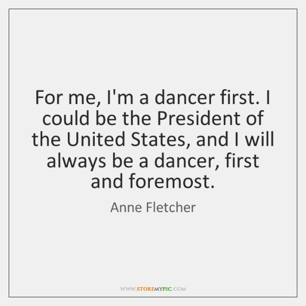 For me, I'm a dancer first. I could be the President of ...