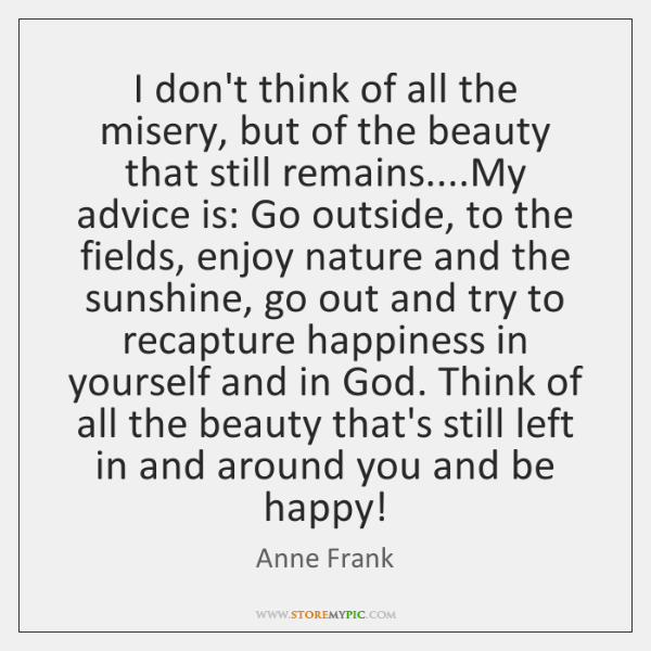 I don't think of all the misery, but of the beauty that ...