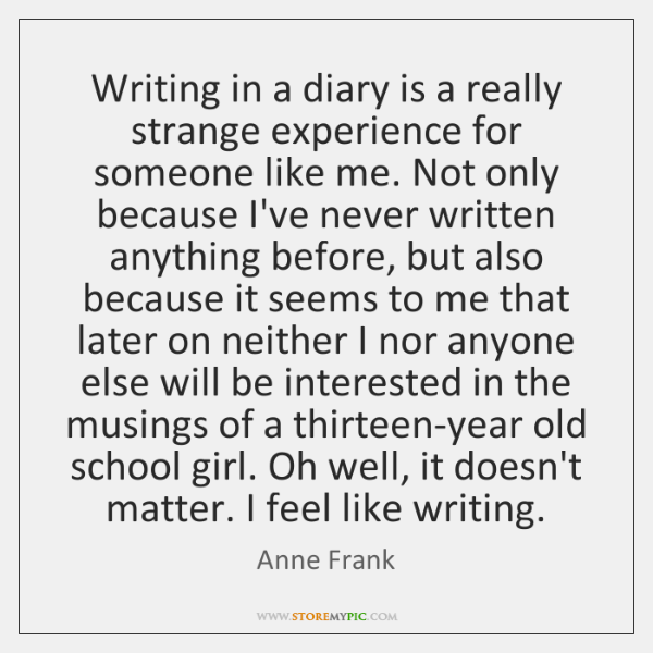 Writing in a diary is a really strange experience for someone like ...