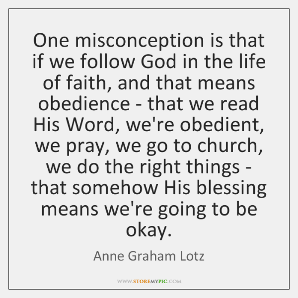 One misconception is that if we follow God in the life of ...