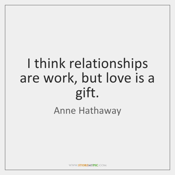 I think relationships are work, but love is a gift.