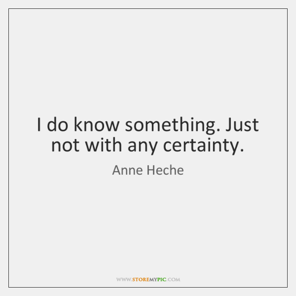 I do know something. Just not with any certainty.