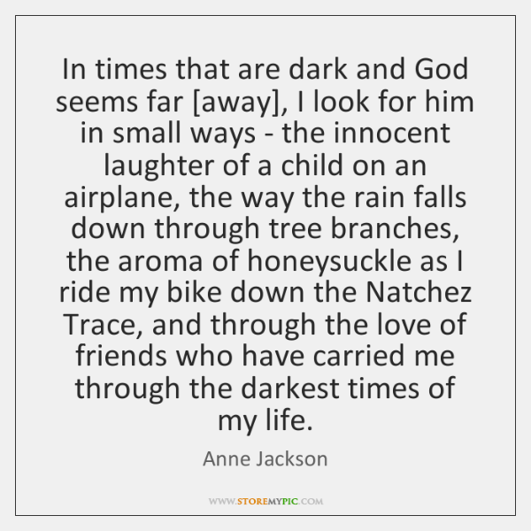 In times that are dark and God seems far [away], I look ...