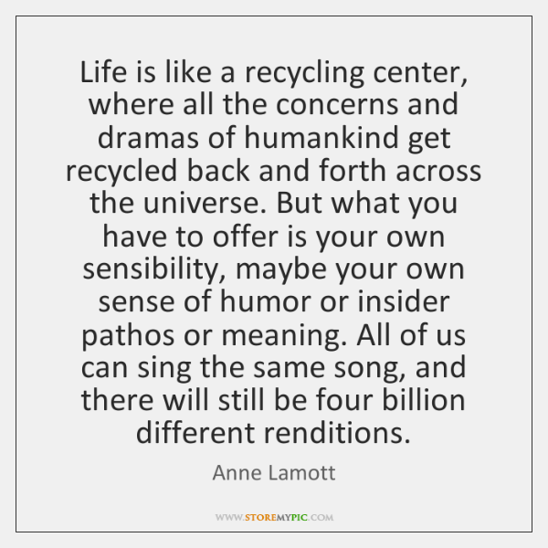 Life is like a recycling center, where all the concerns and dramas ...