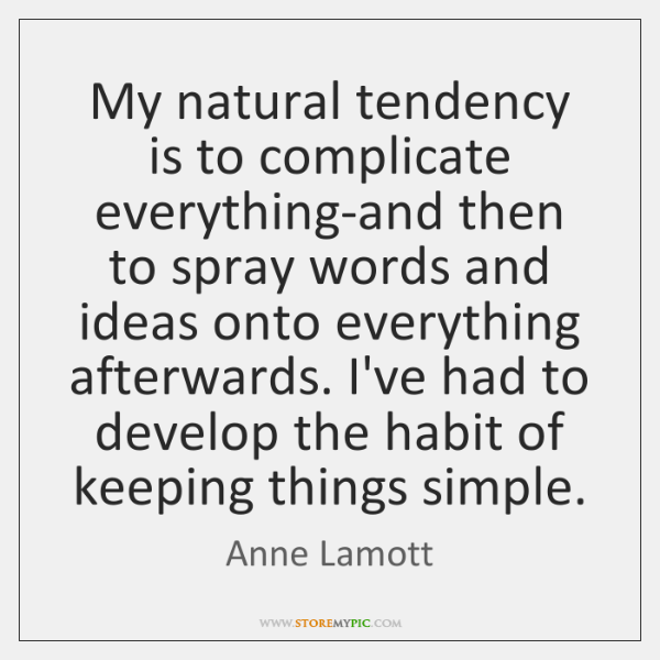 My natural tendency is to complicate everything-and then to spray words and ...