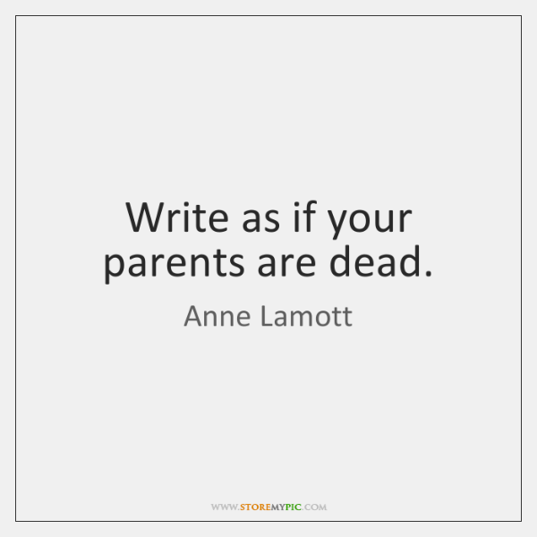 Write as if your parents are dead.