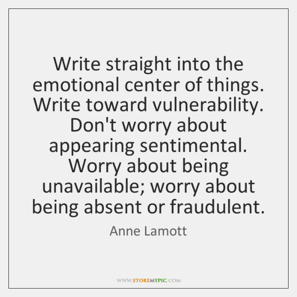 Write straight into the emotional center of things. Write toward vulnerability. Don't ...