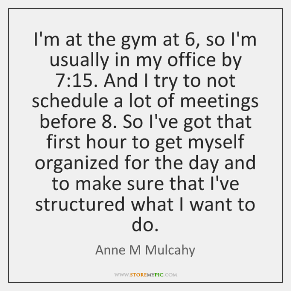 I'm at the gym at 6, so I'm usually in my office by 7:15. ...