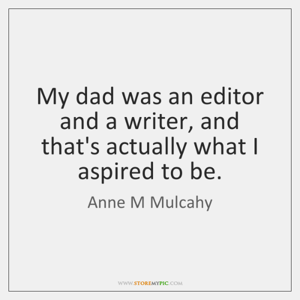 My dad was an editor and a writer, and that's actually what ...
