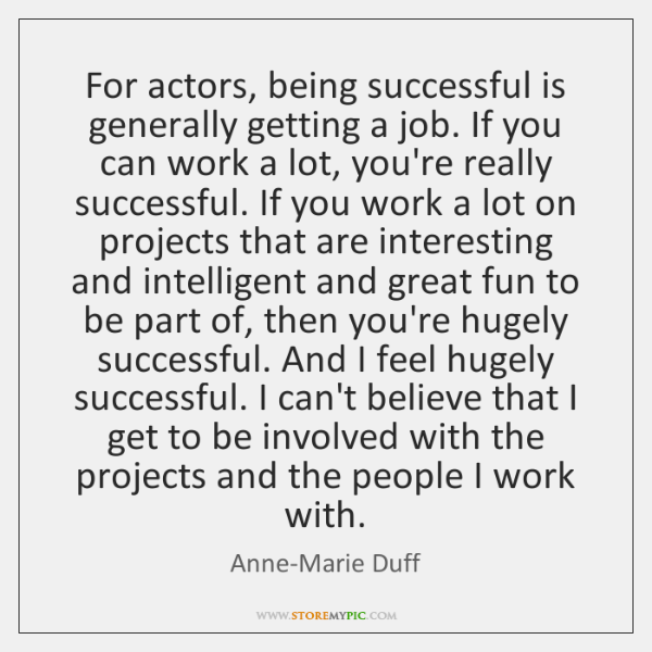 For actors, being successful is generally getting a job. If you can ...