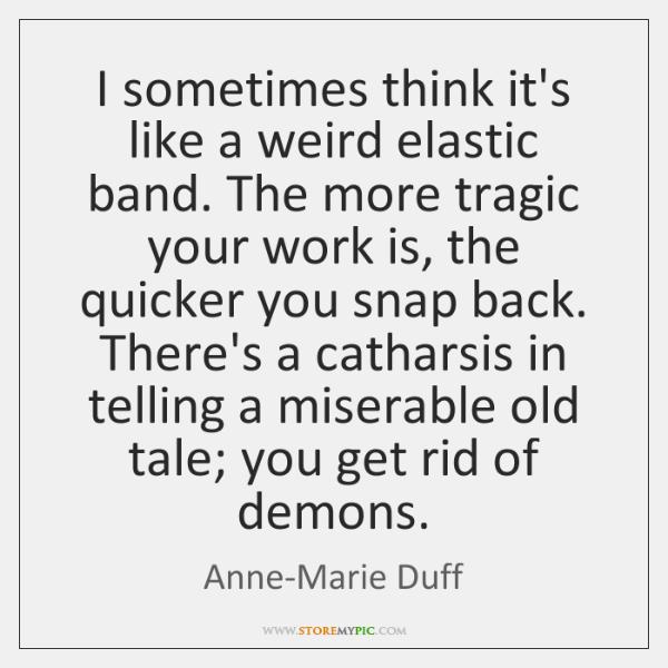 I sometimes think it's like a weird elastic band. The more tragic ...