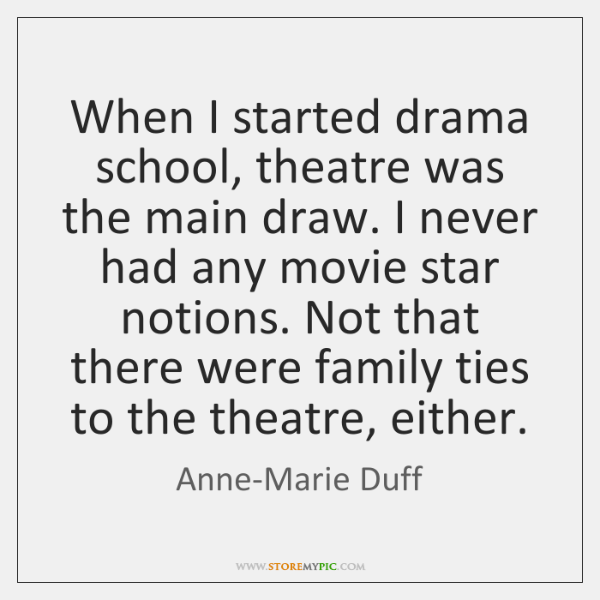 When I started drama school, theatre was the main draw. I never ...