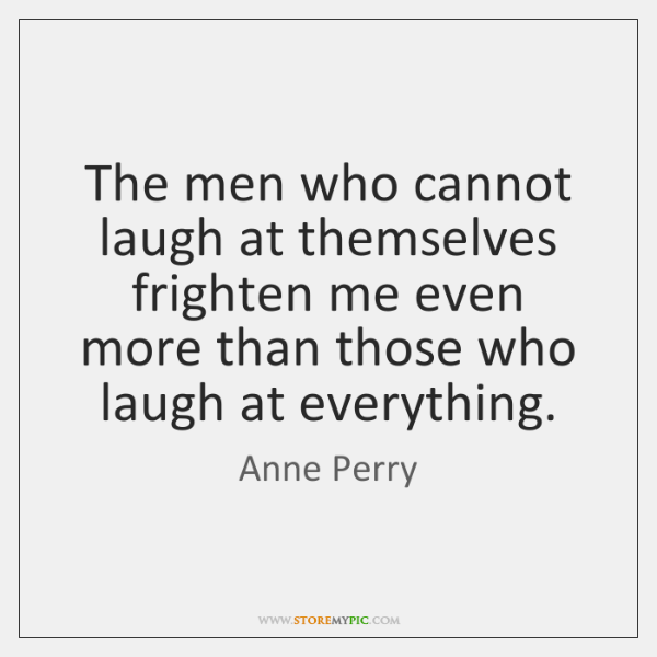 The men who cannot laugh at themselves frighten me even more than ...