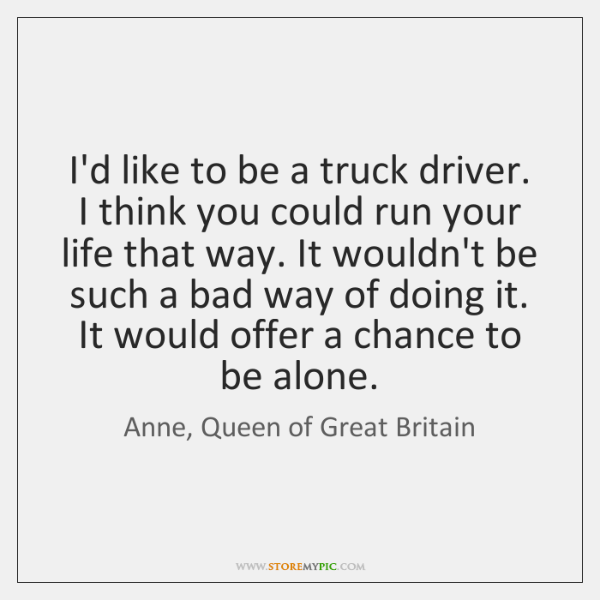 I'd like to be a truck driver. I think you could run ...
