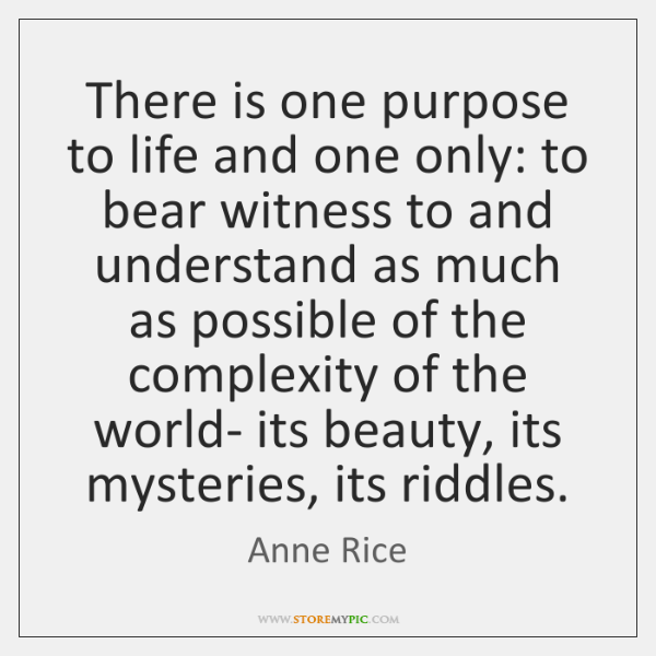 There is one purpose to life and one only: to bear witness ...