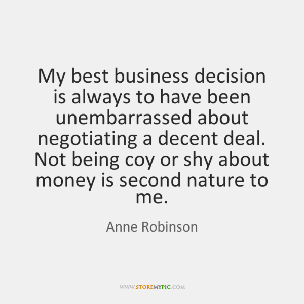 My best business decision is always to have been unembarrassed about negotiating ...